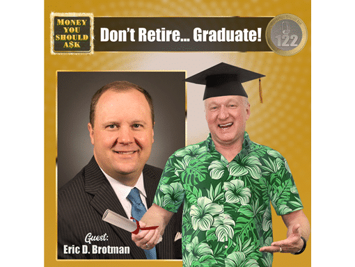 Don't Retire... Graduate! Eric D. Brotman